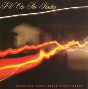 TV ON THE RADIO-DESPERATE YOUTH BLOOD THIRSTY BABES