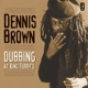 BROWN, DENNIS-DUBBING AT KING TUBBY