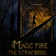 STRAY BIRDS-MAGIC FIRE